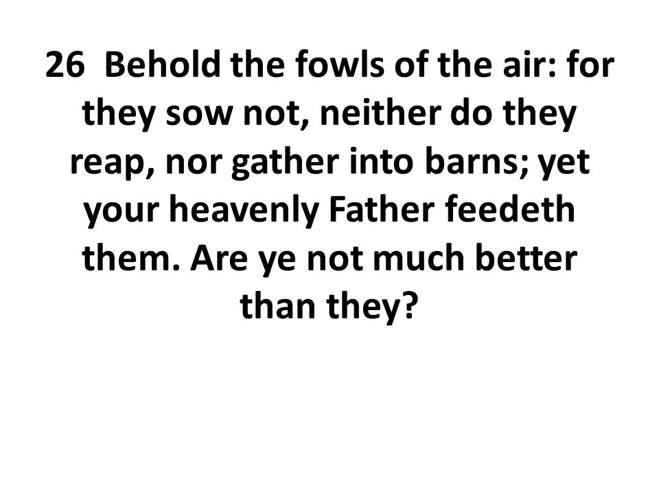 26 Behold the fowls of the air: for they sow not, neither do they reap, nor gather into barns; yet your heavenly Father feedeth them.