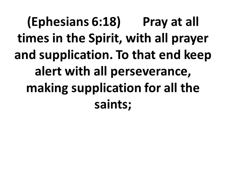 (Ephesians 6:18) Pray at all times in the Spirit, with all prayer and supplication.
