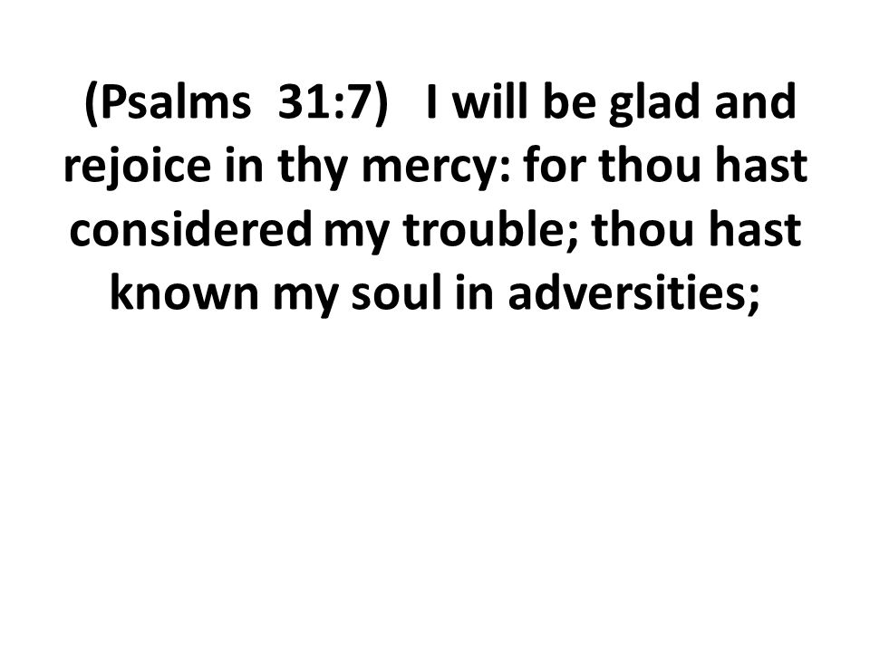 (Psalms 31:7) I will be glad and rejoice in thy mercy: for thou hast considered my trouble; thou hast known my soul in adversities;