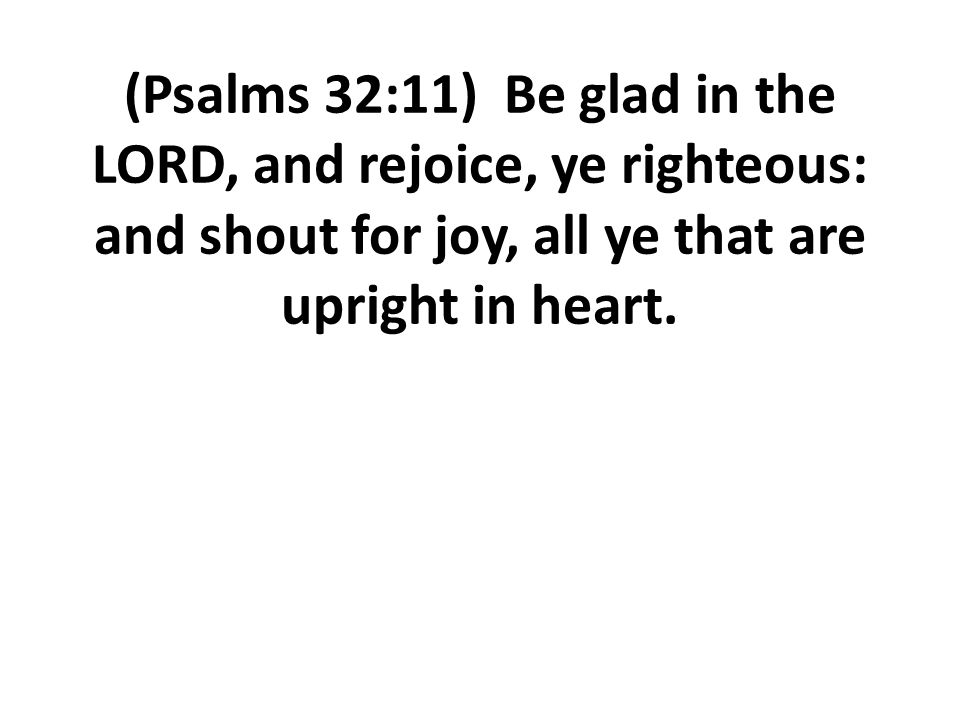 (Psalms 32:11) Be glad in the LORD, and rejoice, ye righteous: and shout for joy, all ye that are upright in heart.