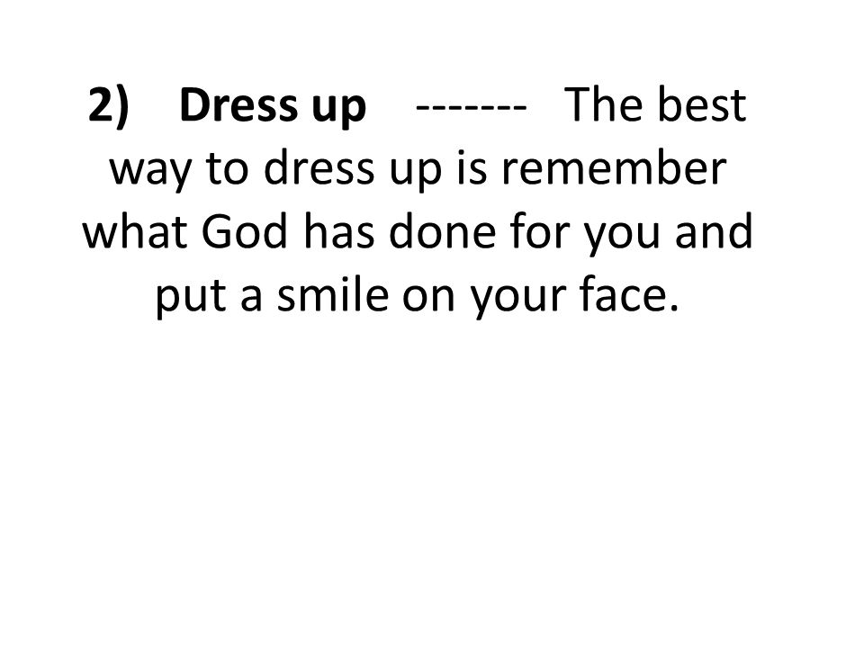 2) Dress up ------- The best way to dress up is remember what God has done for you and put a smile on your face.
