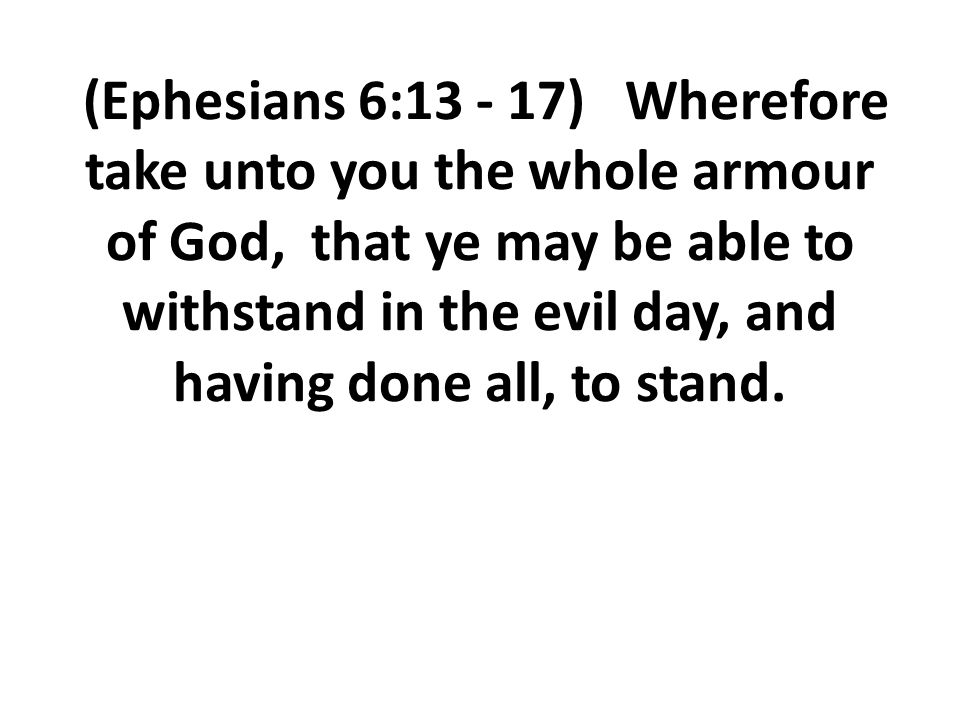 (Ephesians 6:13 - 17) Wherefore take unto you the whole armour of God, that ye may be able to withstand in the evil day, and having done all, to stand.