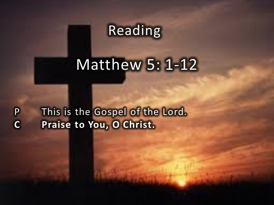 Matthew 5: 1-12 Reading P This is the Gospel of the Lord.
