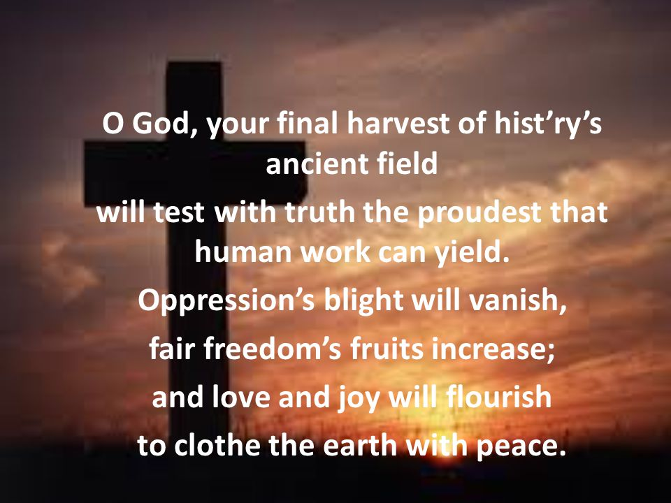 O God, your final harvest of hist'ry's ancient field will test with truth the proudest that human work can yield.