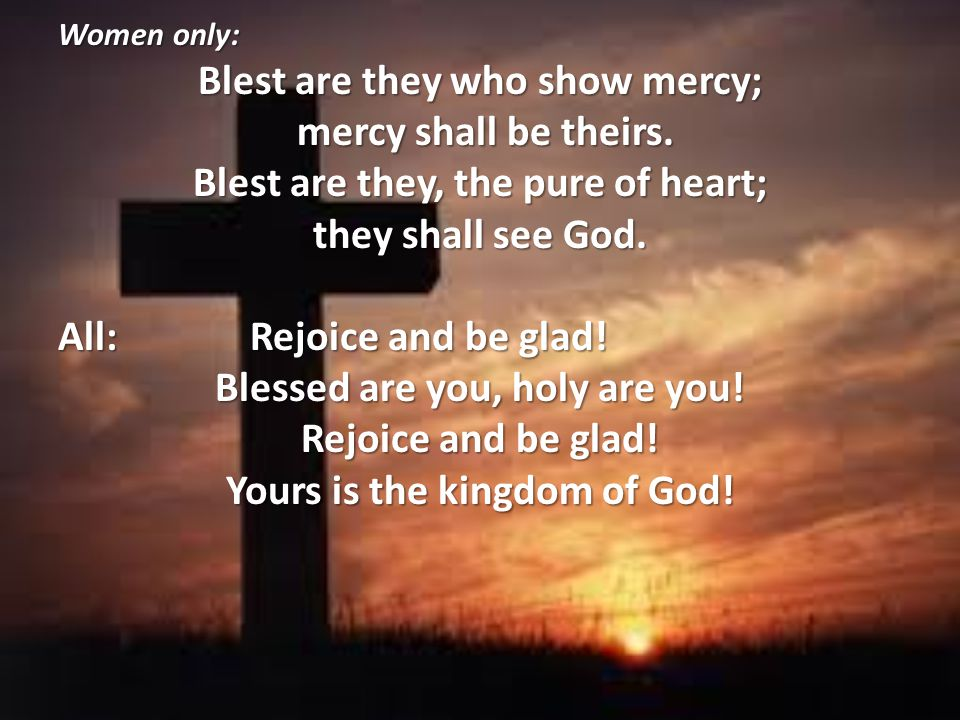Blest are they who show mercy; mercy shall be theirs.