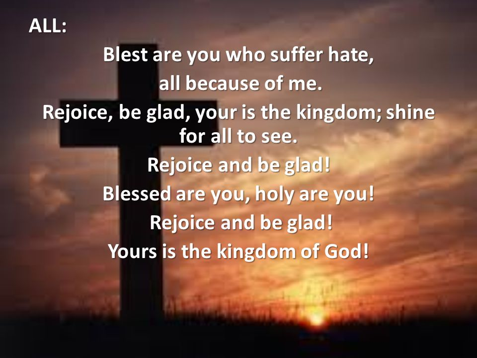 ALL: Blest are you who suffer hate, all because of me