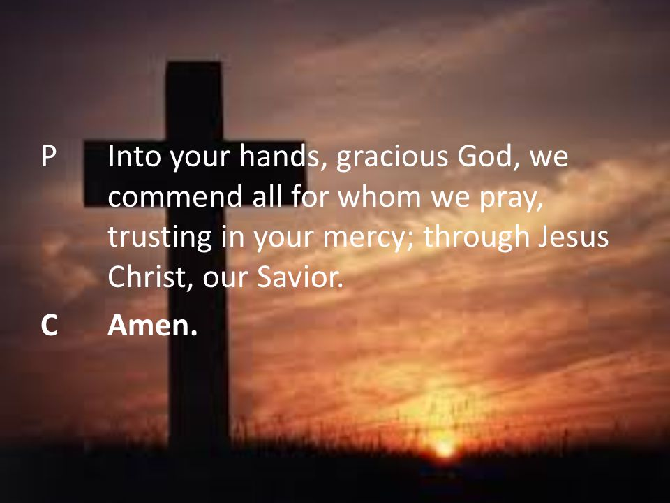 P Into your hands, gracious God, we commend all for whom we pray, trusting in your mercy; through Jesus Christ, our Savior.