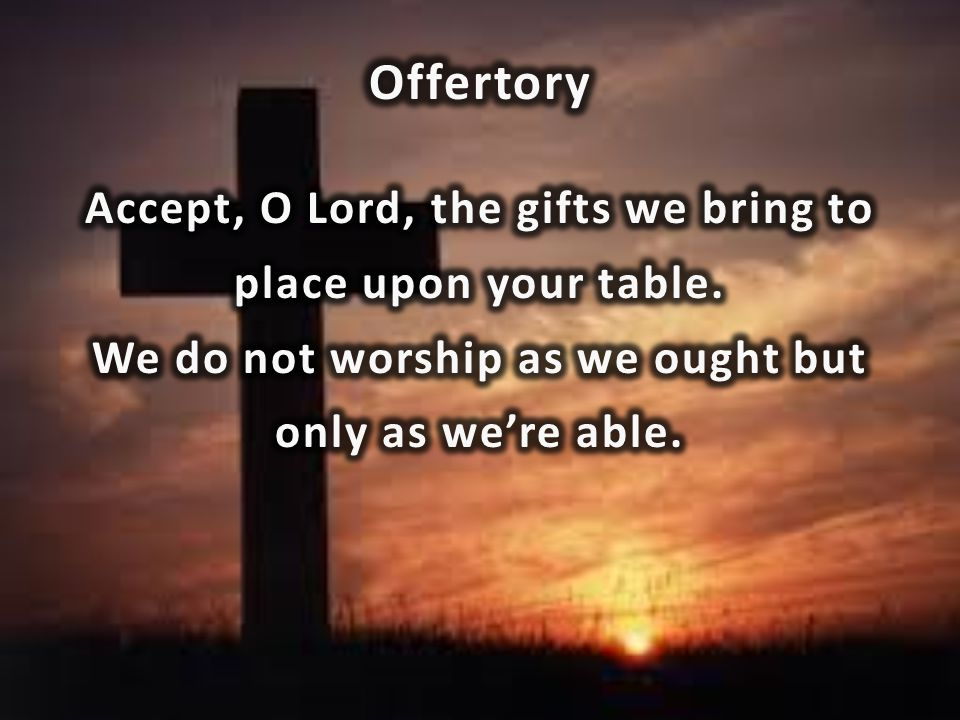 Offertory Accept, O Lord, the gifts we bring to place upon your table.