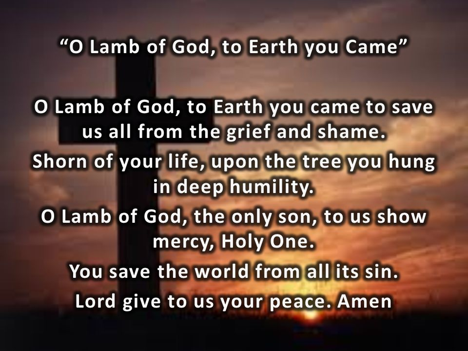 O Lamb of God, to Earth you Came O Lamb of God, to Earth you came to save us all from the grief and shame.