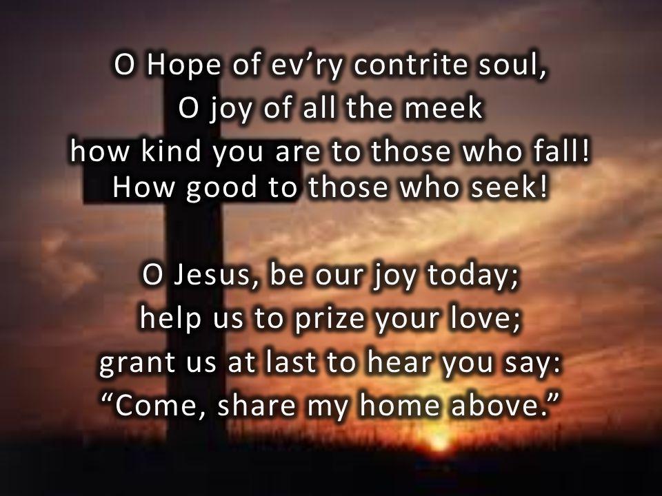 O Hope of ev'ry contrite soul, O joy of all the meek how kind you are to those who fall.