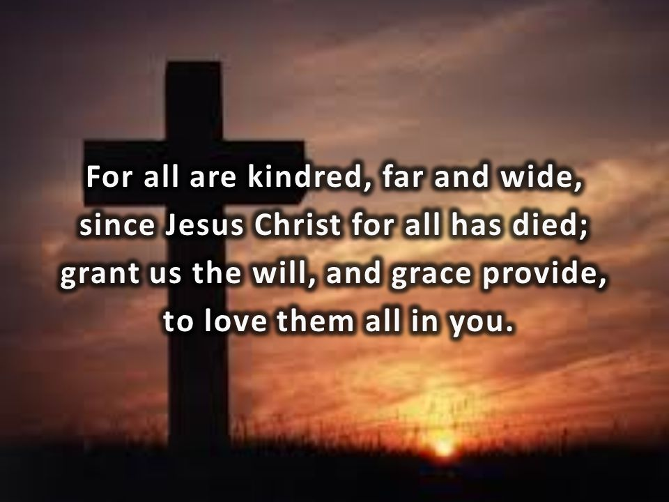 For all are kindred, far and wide, since Jesus Christ for all has died; grant us the will, and grace provide, to love them all in you.