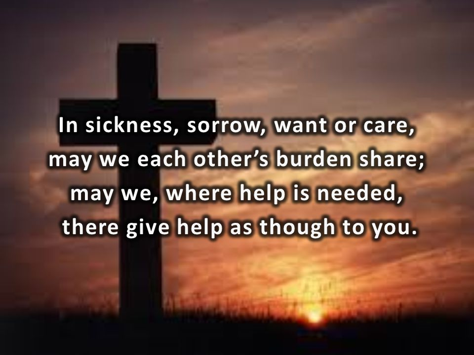 In sickness, sorrow, want or care, may we each other's burden share; may we, where help is needed, there give help as though to you.