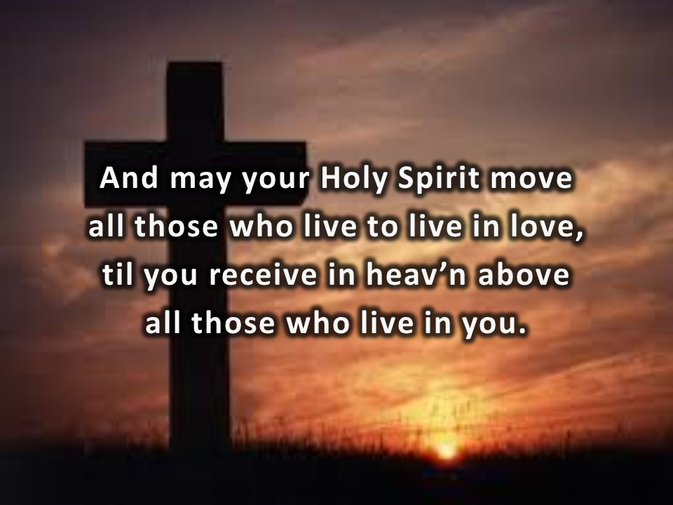 And may your Holy Spirit move all those who live to live in love, til you receive in heav'n above all those who live in you.
