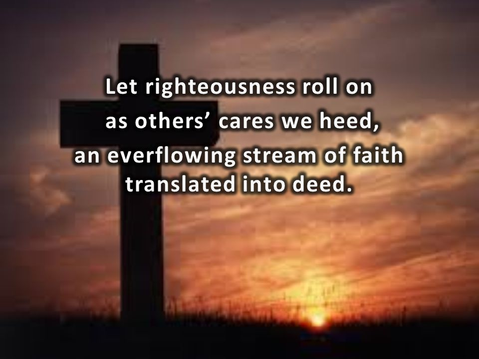Let righteousness roll on as others' cares we heed, an everflowing stream of faith translated into deed.