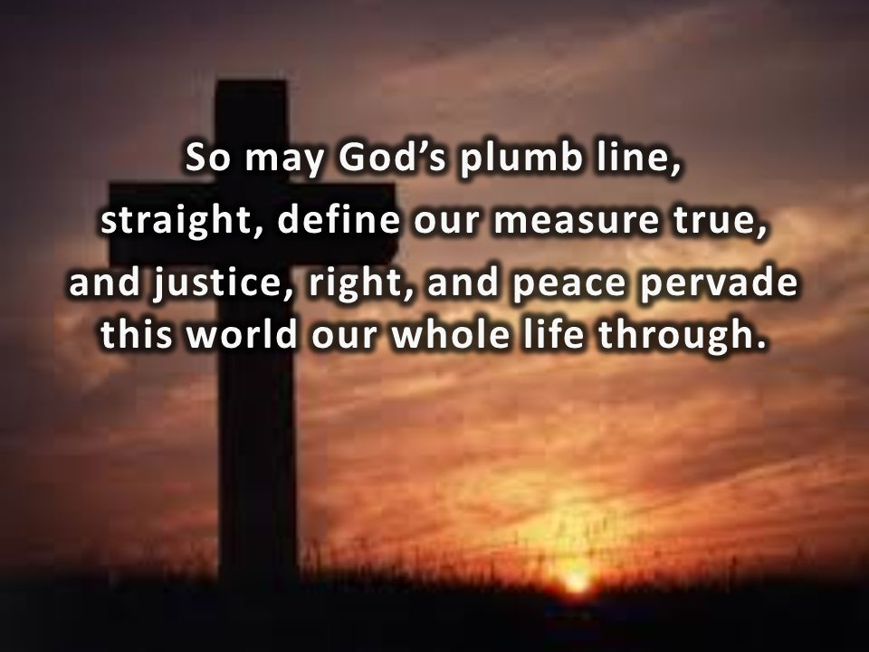 So may God's plumb line, straight, define our measure true, and justice, right, and peace pervade this world our whole life through.