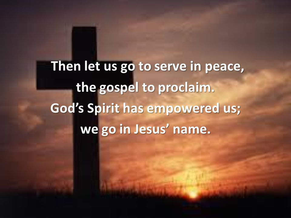 Then let us go to serve in peace, God's Spirit has empowered us;