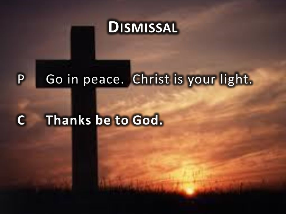Dismissal P Go in peace. Christ is your light. C Thanks be to God.