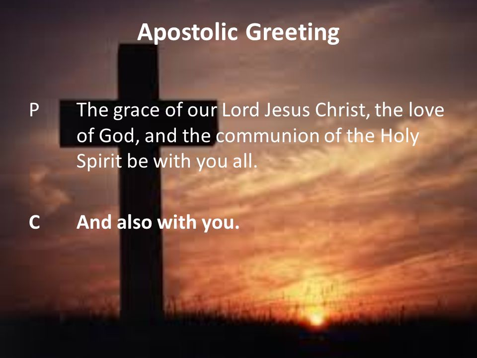 Apostolic Greeting P The grace of our Lord Jesus Christ, the love of God, and the communion of the Holy Spirit be with you all.