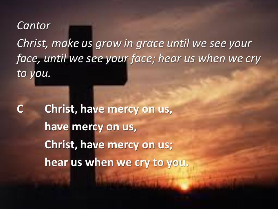 Cantor Christ, make us grow in grace until we see your face, until we see your face; hear us when we cry to you.