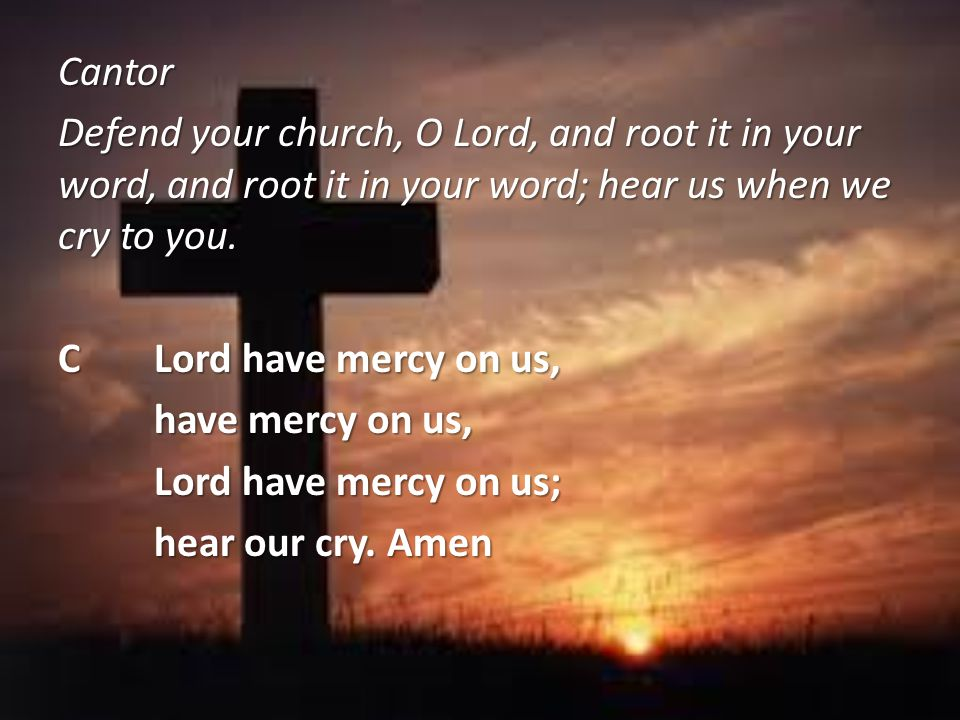 Cantor Defend your church, O Lord, and root it in your word, and root it in your word; hear us when we cry to you.