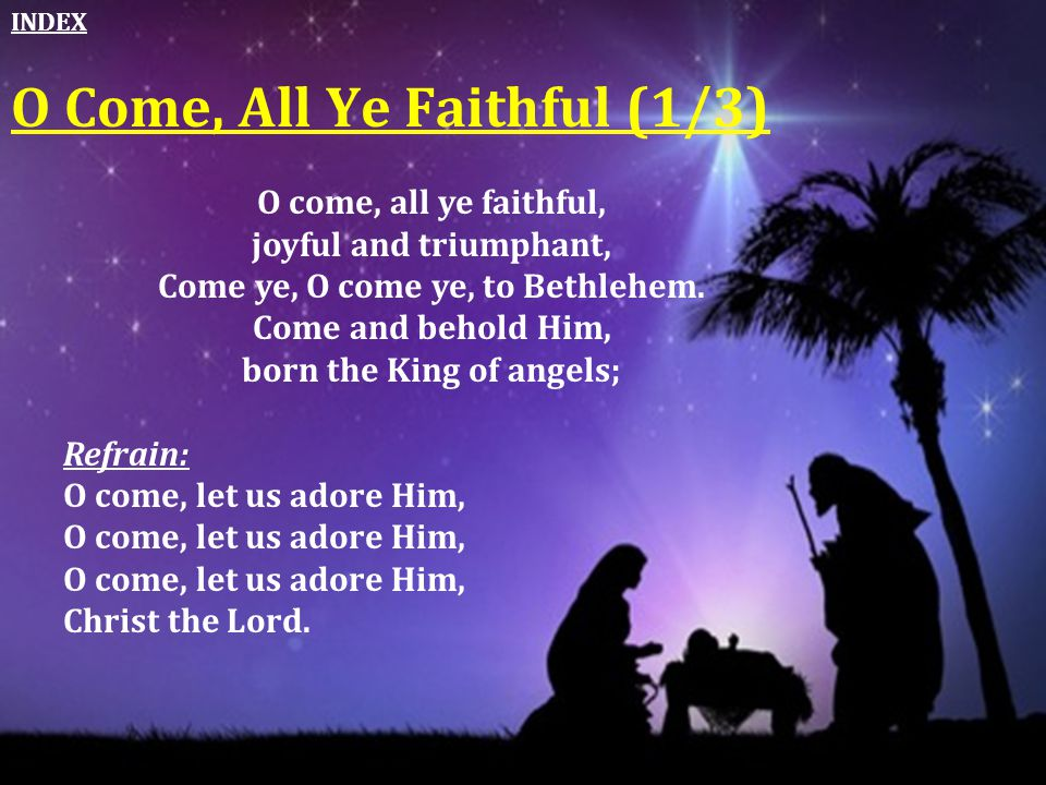 Come ye, O come ye, to Bethlehem. born the King of angels;