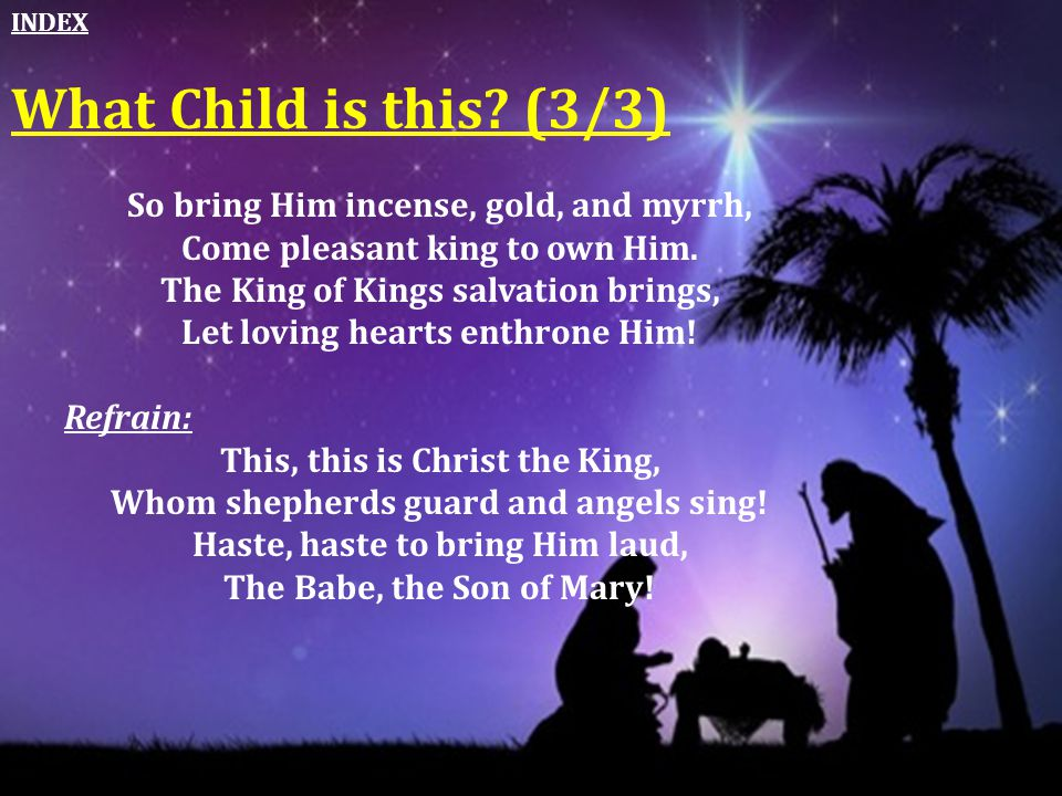 What Child is this (3/3) So bring Him incense, gold, and myrrh,
