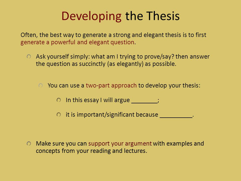 Developing the Thesis Often, the best way to generate a strong and elegant thesis is to first generate a powerful and elegant question.