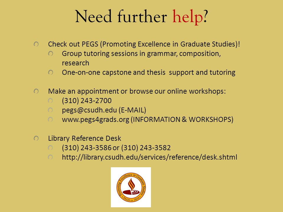 Need further help Check out PEGS (Promoting Excellence in Graduate Studies)! Group tutoring sessions in grammar, composition, research.