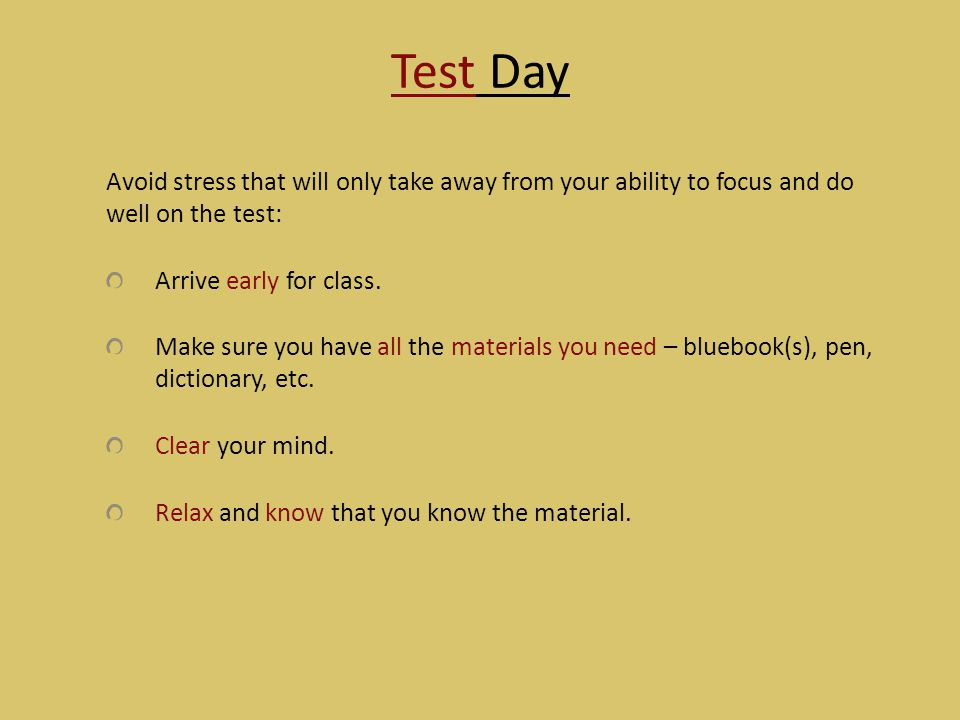 Test Day Avoid stress that will only take away from your ability to focus and do well on the test: