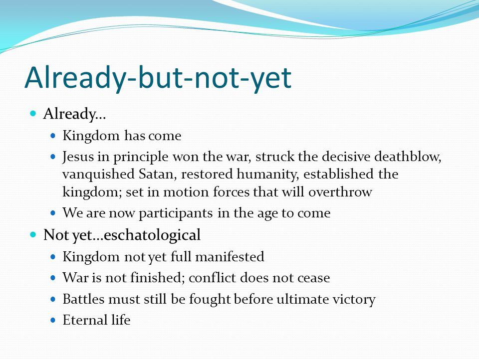 Already-but-not-yet Already… Not yet…eschatological Kingdom has come