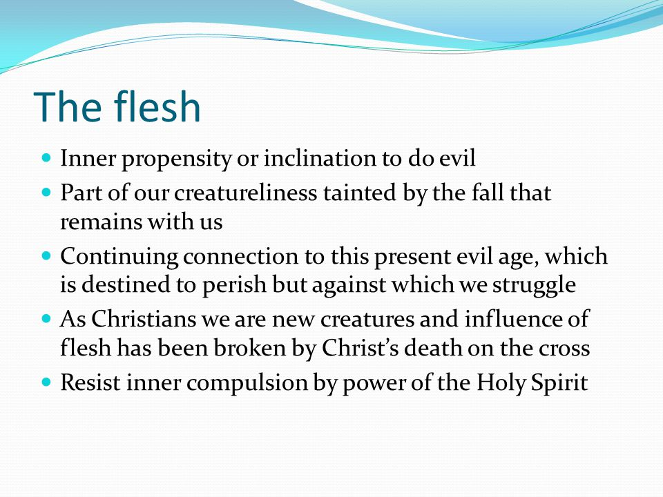 The flesh Inner propensity or inclination to do evil