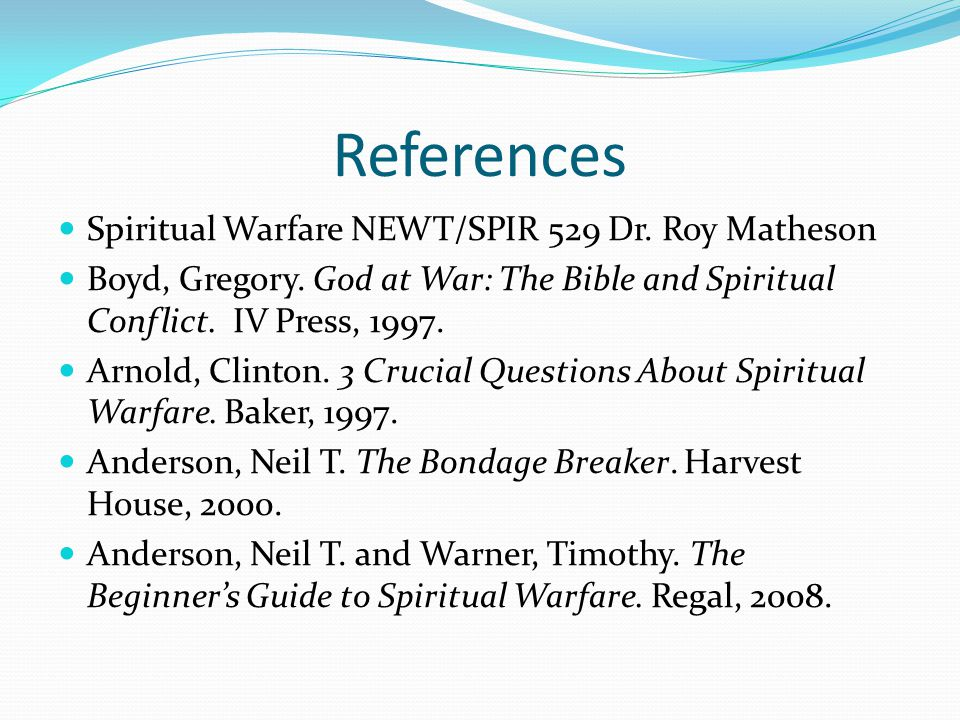 References Spiritual Warfare NEWT/SPIR 529 Dr. Roy Matheson