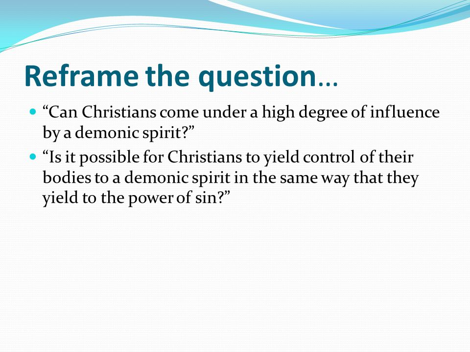 Reframe the question… Can Christians come under a high degree of influence by a demonic spirit