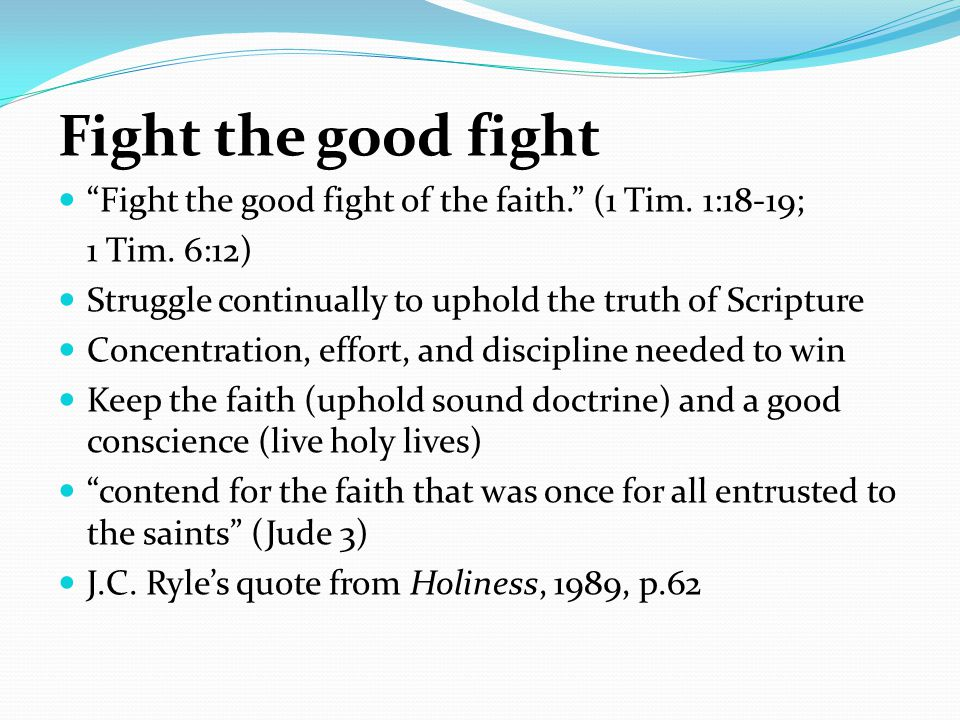 Fight the good fight Fight the good fight of the faith. (1 Tim. 1:18-19; 1 Tim. 6:12) Struggle continually to uphold the truth of Scripture.