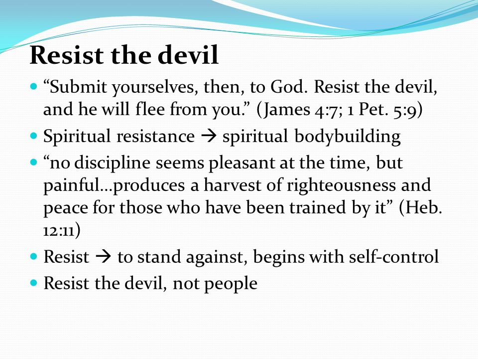 Resist the devil Submit yourselves, then, to God. Resist the devil, and he will flee from you. (James 4:7; 1 Pet. 5:9)