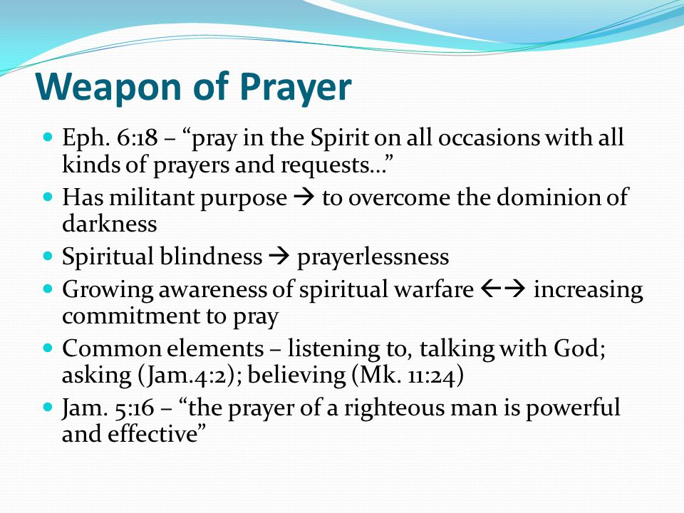 Weapon of Prayer Eph. 6:18 – pray in the Spirit on all occasions with all kinds of prayers and requests…