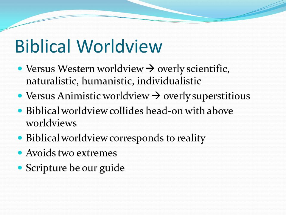 Biblical Worldview Versus Western worldview  overly scientific, naturalistic, humanistic, individualistic.