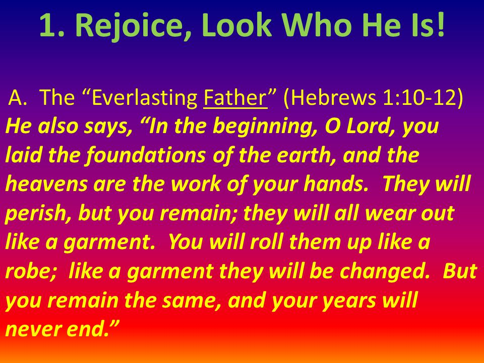 1. Rejoice, Look Who He Is! A. The Everlasting Father (Hebrews 1:10-12)