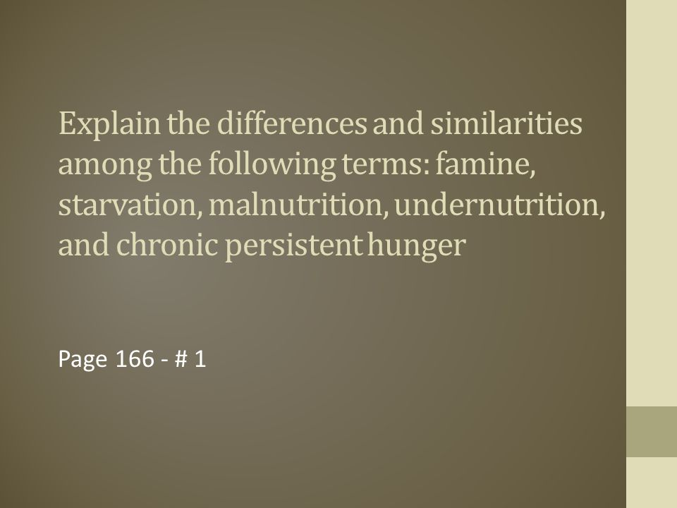 Explain the differences and similarities among the following terms: famine, starvation, malnutrition, undernutrition, and chronic persistent hunger
