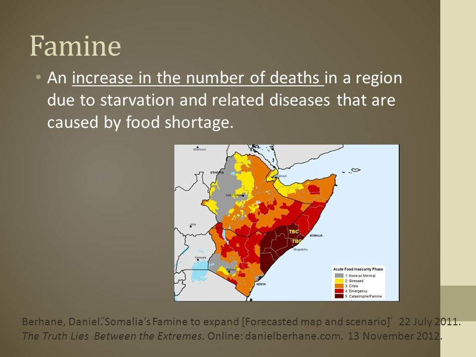 Famine An increase in the number of deaths in a region due to starvation and related diseases that are caused by food shortage.