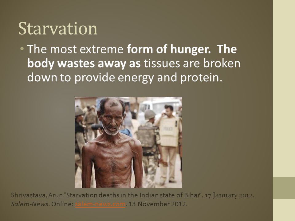 Starvation The most extreme form of hunger. The body wastes away as tissues are broken down to provide energy and protein.