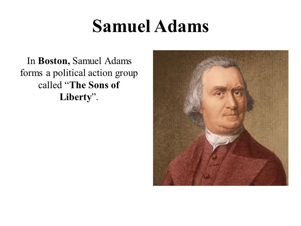 Samuel Adams In Boston, Samuel Adams forms a political action group called The Sons of Liberty .