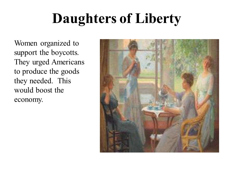 Daughters of Liberty Women organized to support the boycotts.