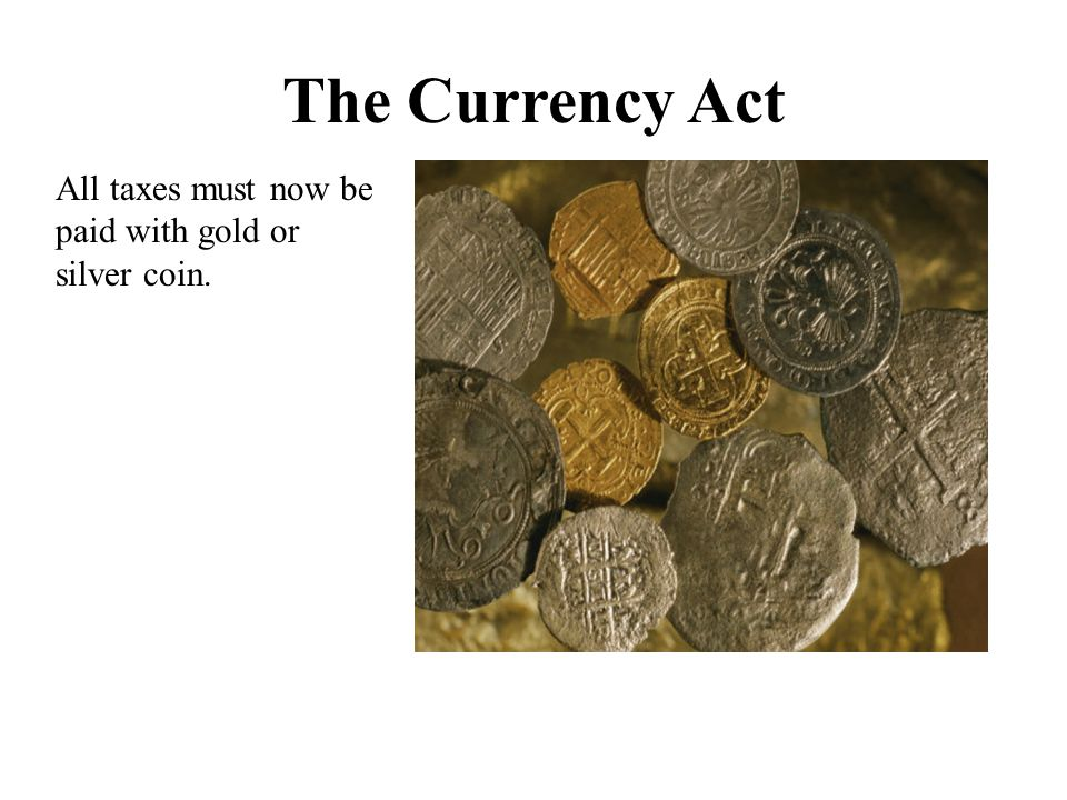 The Currency Act All taxes must now be paid with gold or silver coin.