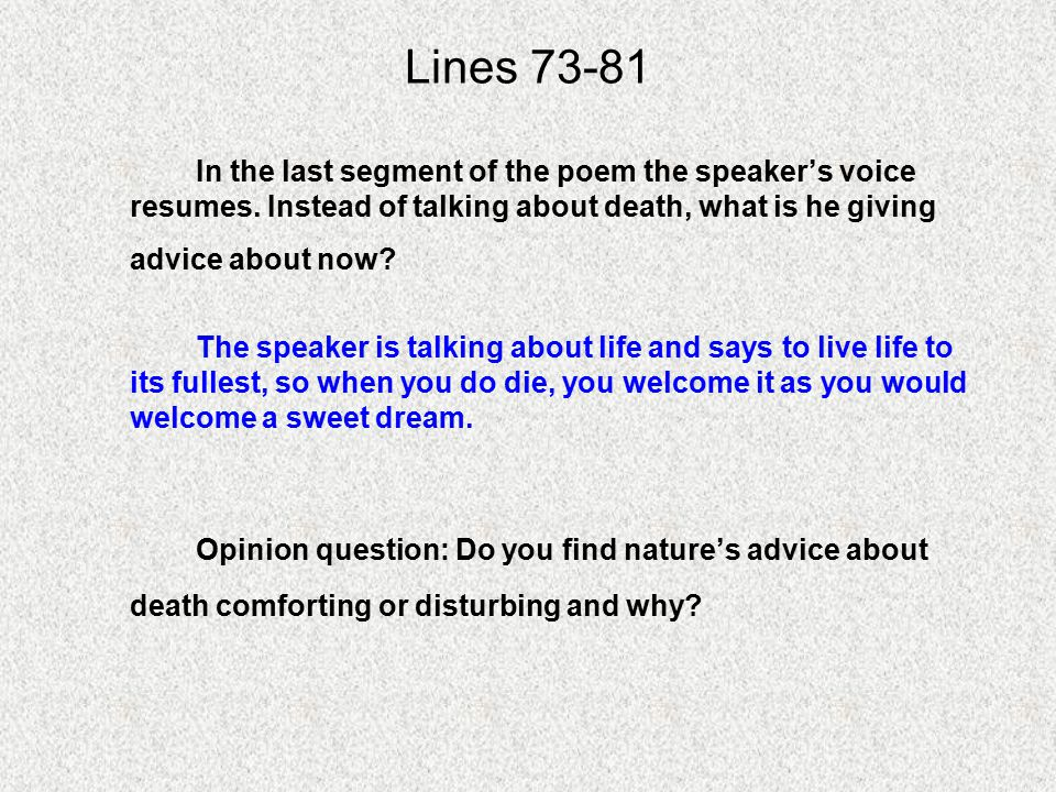 Lines 73-81 In the last segment of the poem the speaker's voice resumes. Instead of talking about death, what is he giving advice about now