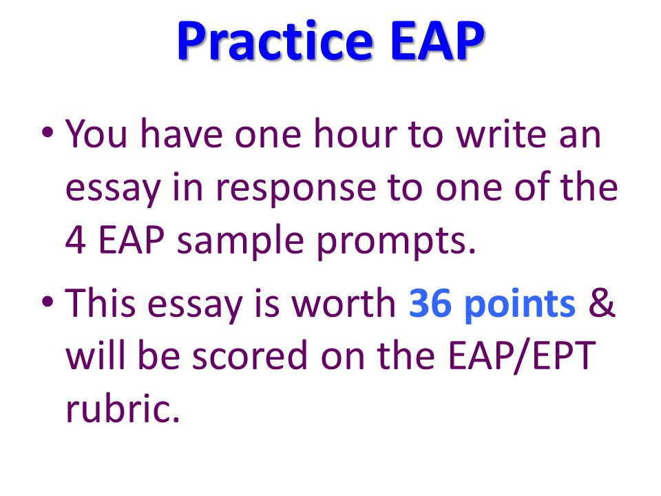 Practice EAP You have one hour to write an essay in response to one of the 4 EAP sample prompts.