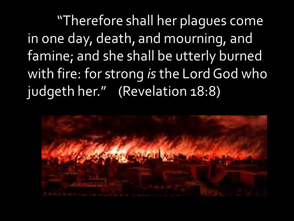 Therefore shall her plagues come in one day, death, and mourning, and famine; and she shall be utterly burned with fire: for strong is the Lord God who judgeth her. (Revelation 18:8)