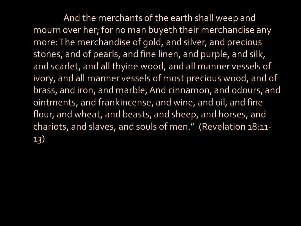 And the merchants of the earth shall weep and mourn over her; for no man buyeth their merchandise any more: The merchandise of gold, and silver, and precious stones, and of pearls, and fine linen, and purple, and silk, and scarlet, and all thyine wood, and all manner vessels of ivory, and all manner vessels of most precious wood, and of brass, and iron, and marble, And cinnamon, and odours, and ointments, and frankincense, and wine, and oil, and fine flour, and wheat, and beasts, and sheep, and horses, and chariots, and slaves, and souls of men. (Revelation 18:11-13)