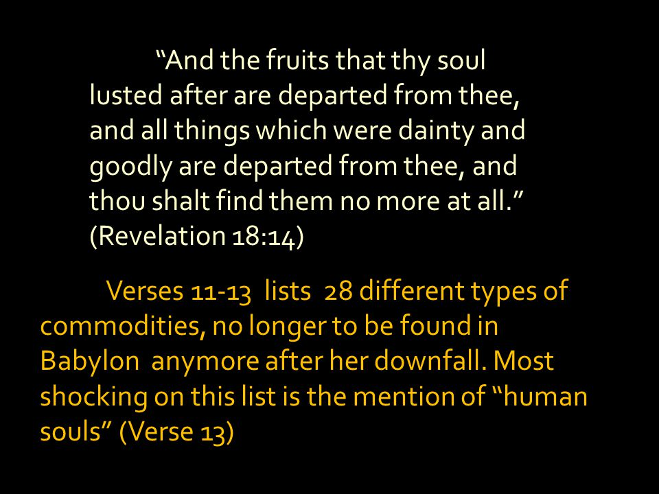 And the fruits that thy soul lusted after are departed from thee, and all things which were dainty and goodly are departed from thee, and thou shalt find them no more at all. (Revelation 18:14)
