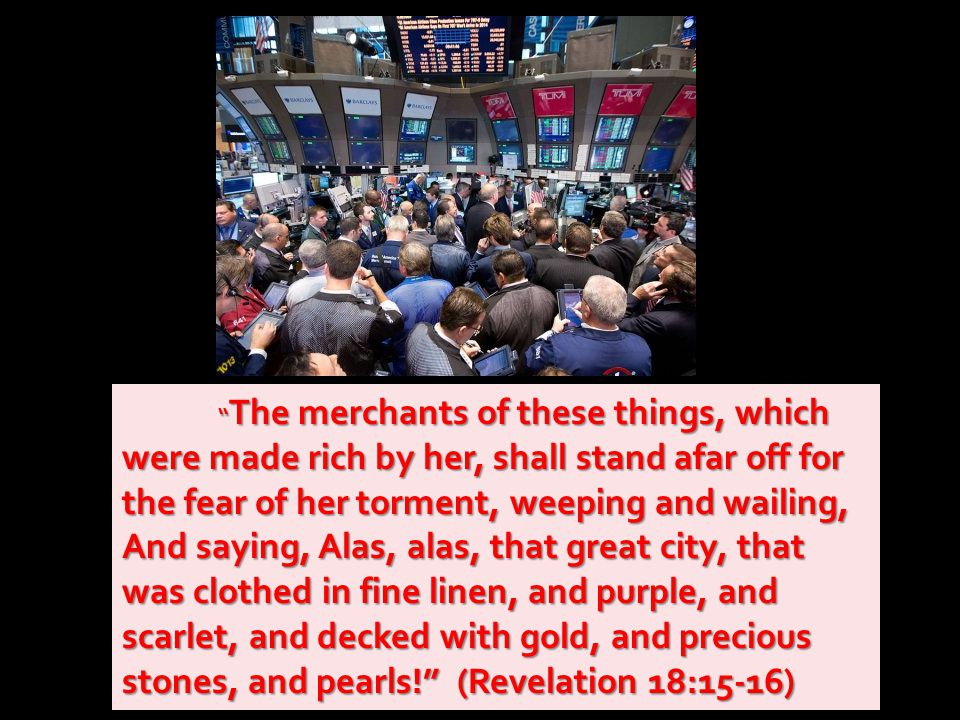 The merchants of these things, which were made rich by her, shall stand afar off for the fear of her torment, weeping and wailing, And saying, Alas, alas, that great city, that was clothed in fine linen, and purple, and scarlet, and decked with gold, and precious stones, and pearls! (Revelation 18:15-16)